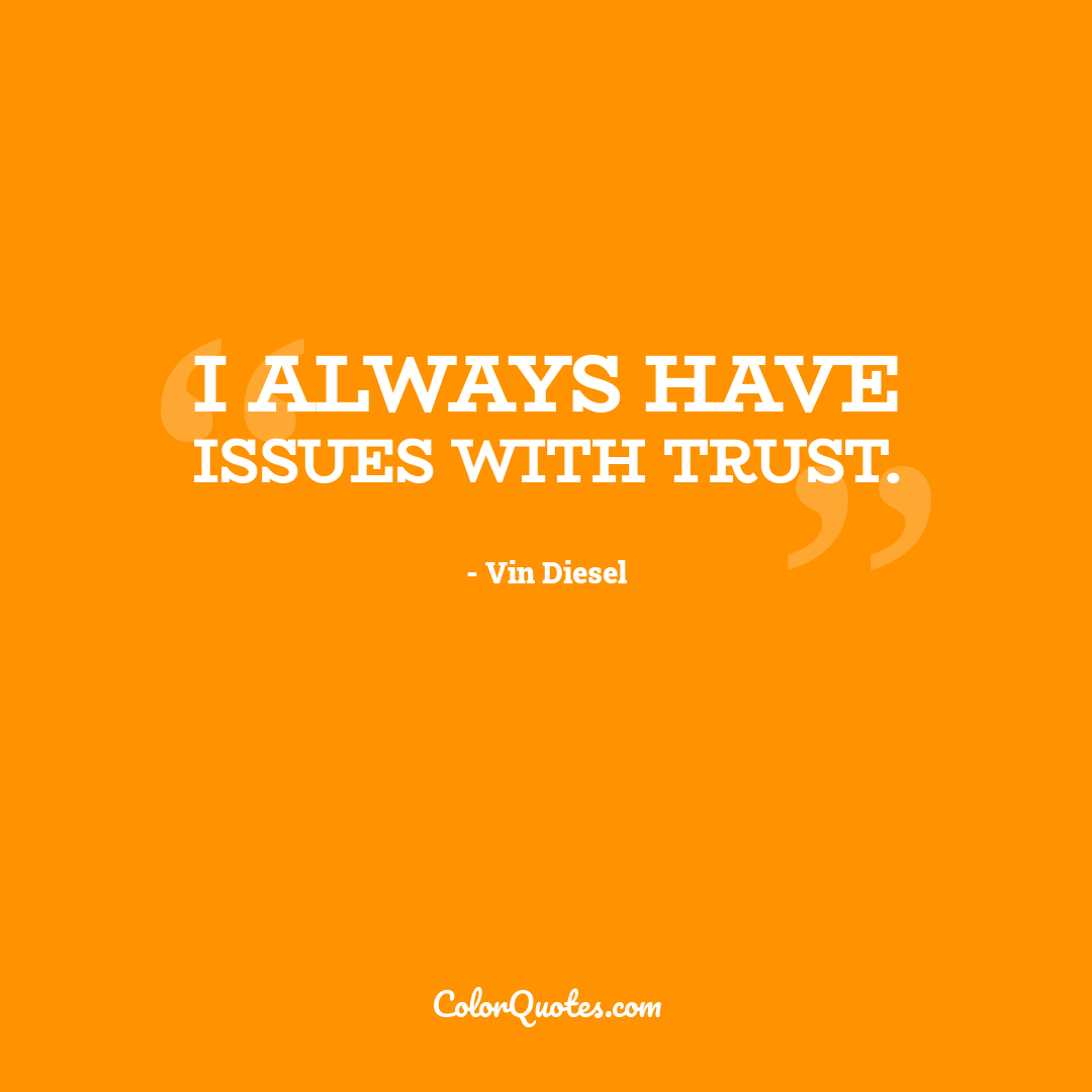 I always have issues with trust.