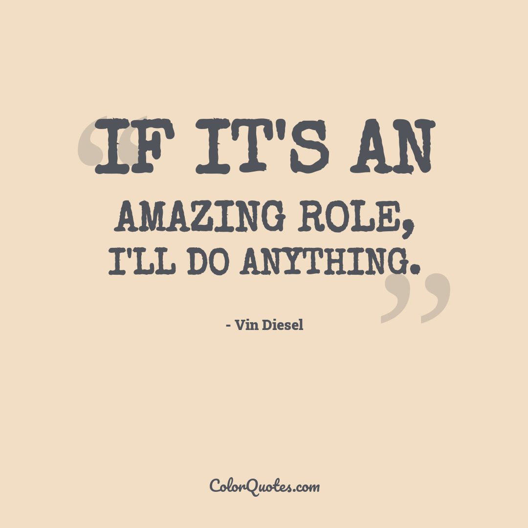 If it's an amazing role, I'll do anything.