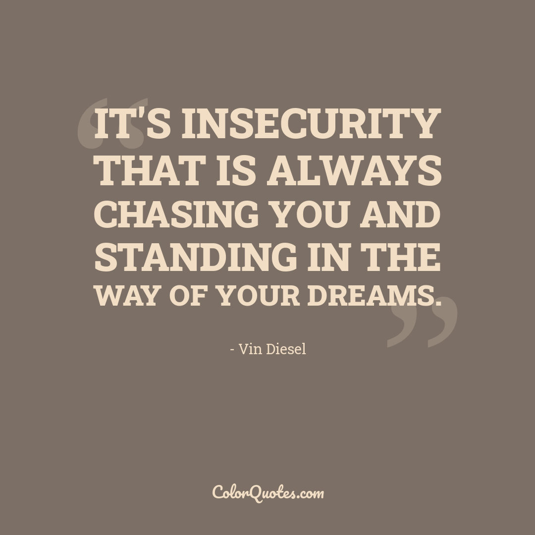 It's insecurity that is always chasing you and standing in the way of your dreams.