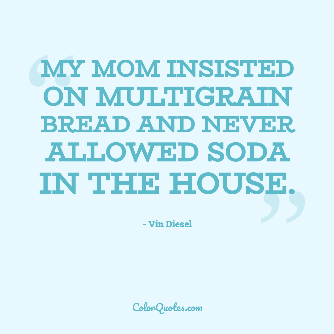 My mom insisted on multigrain bread and never allowed soda in the house.