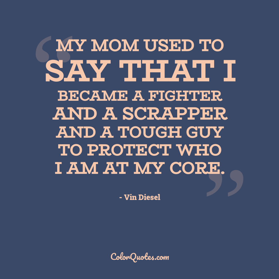 My mom used to say that I became a fighter and a scrapper and a tough guy to protect who I am at my core.