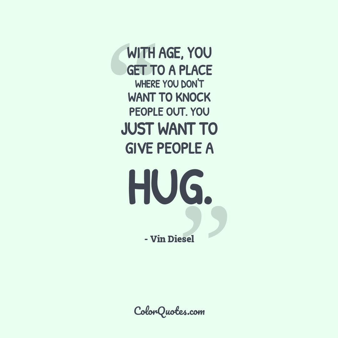 With age, you get to a place where you don't want to knock people out. You just want to give people a hug.