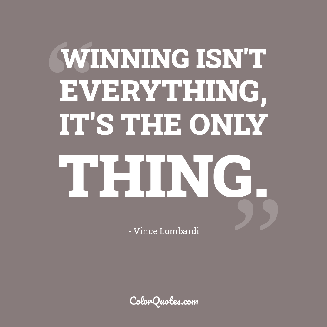 Winning isn't everything, it's the only thing.