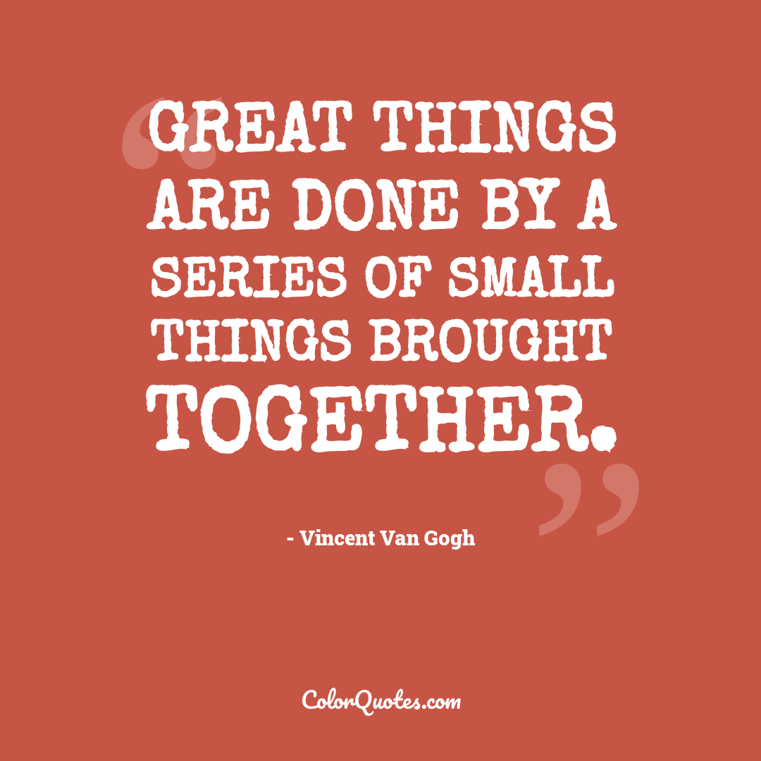 Great things are done by a series of small things brought together.