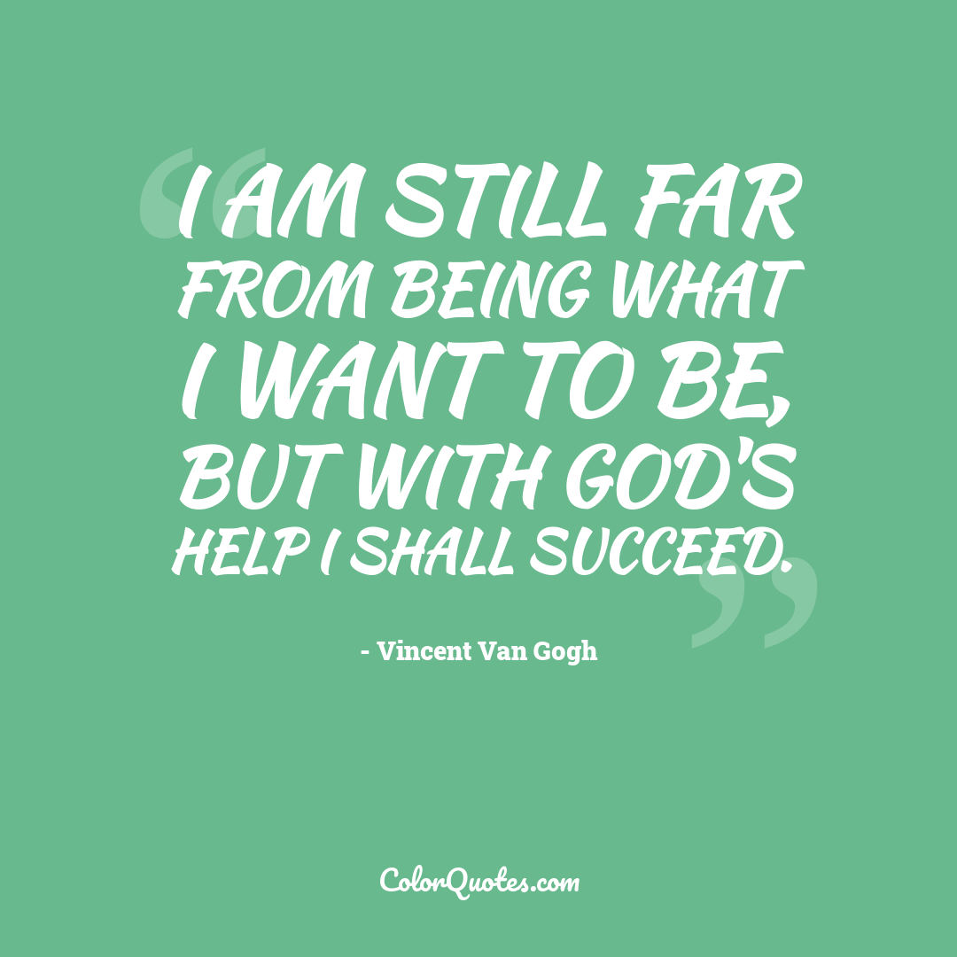 I am still far from being what I want to be, but with God's help I shall succeed.