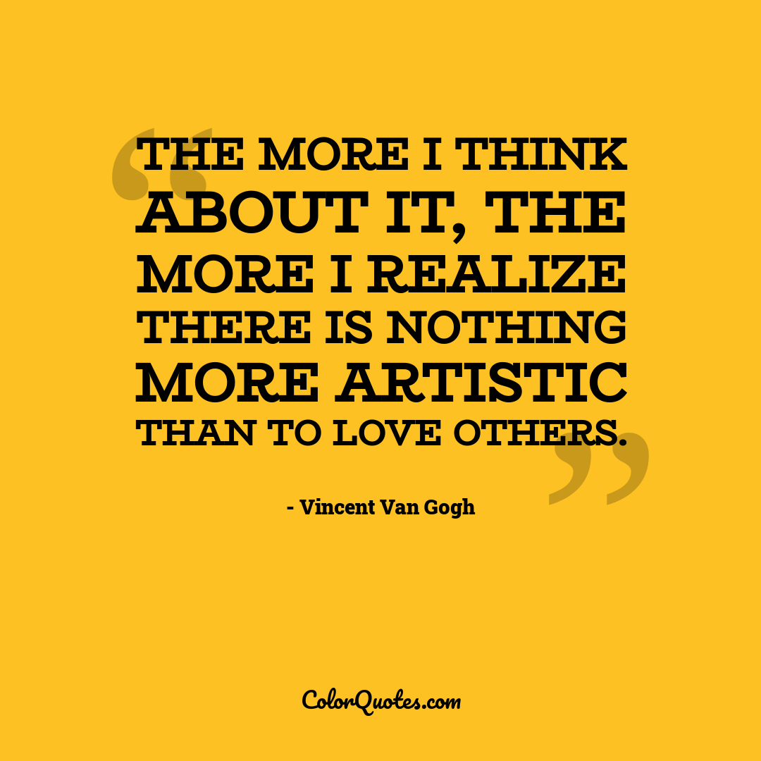 The more I think about it, the more I realize there is nothing more artistic than to love others.