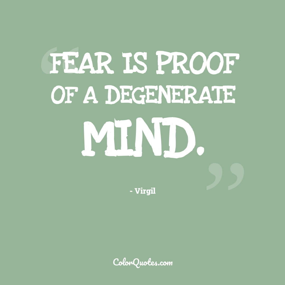 Fear is proof of a degenerate mind.