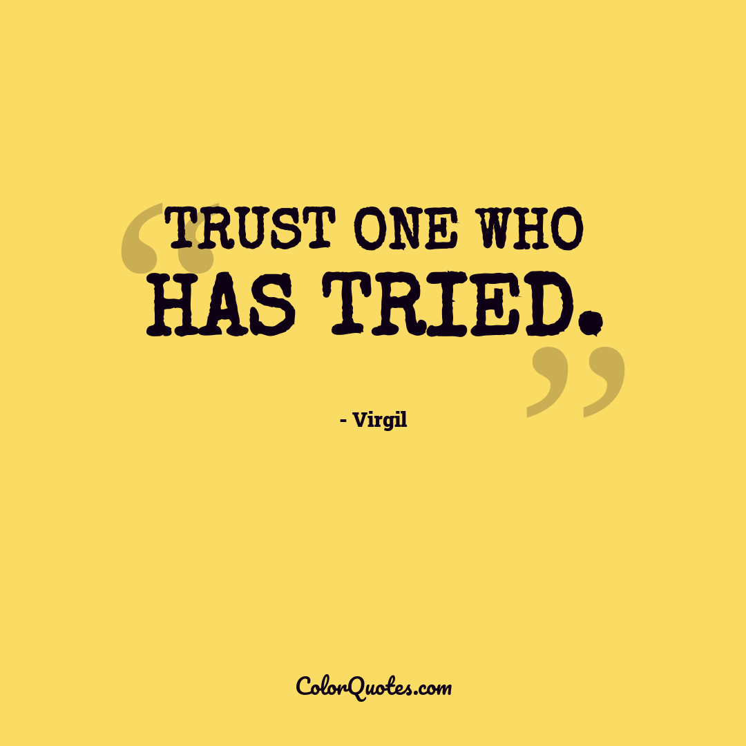 Trust one who has tried. by Virgil