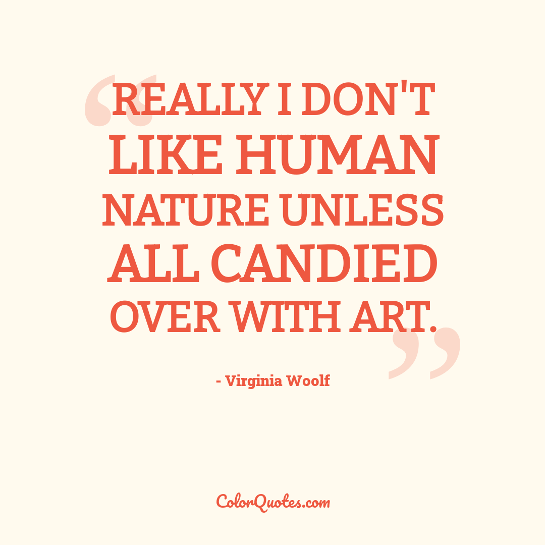 Really I don't like human nature unless all candied over with art.