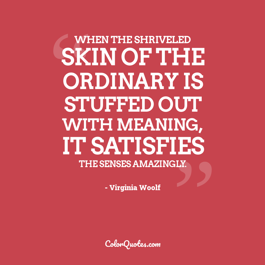 When the shriveled skin of the ordinary is stuffed out with meaning, it satisfies the senses amazingly.