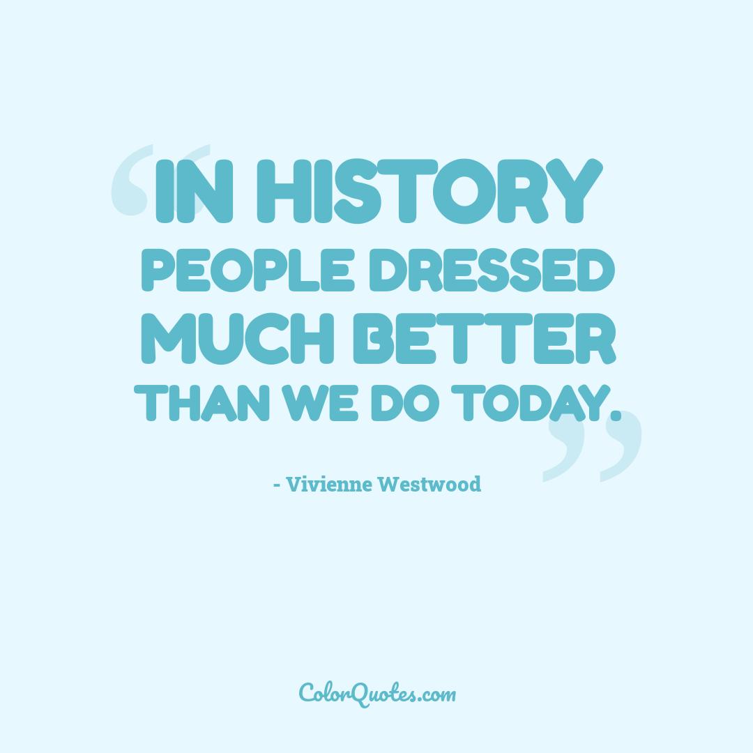 In history people dressed much better than we do today.