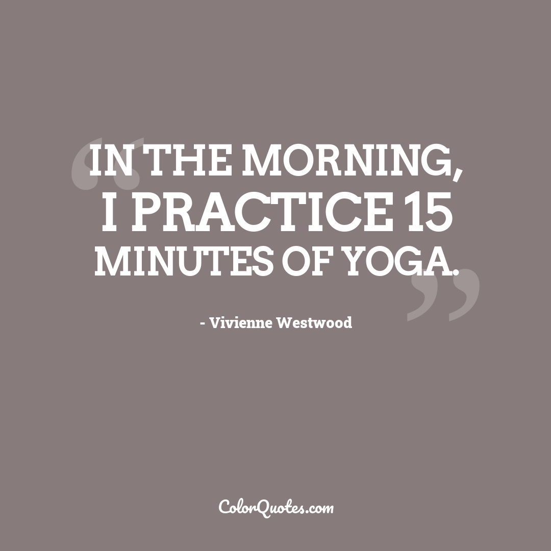 In the morning, I practice 15 minutes of yoga.