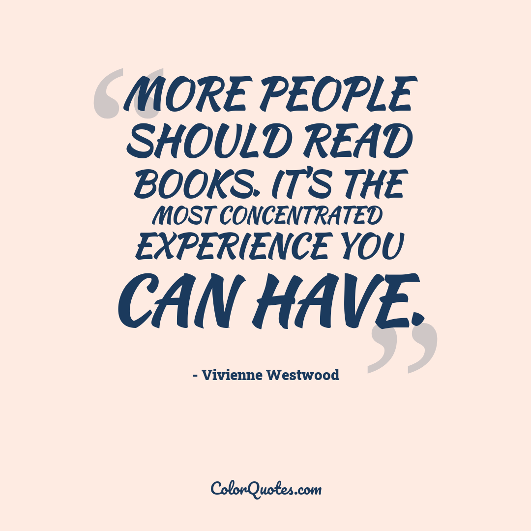 More people should read books. It's the most concentrated experience you can have.