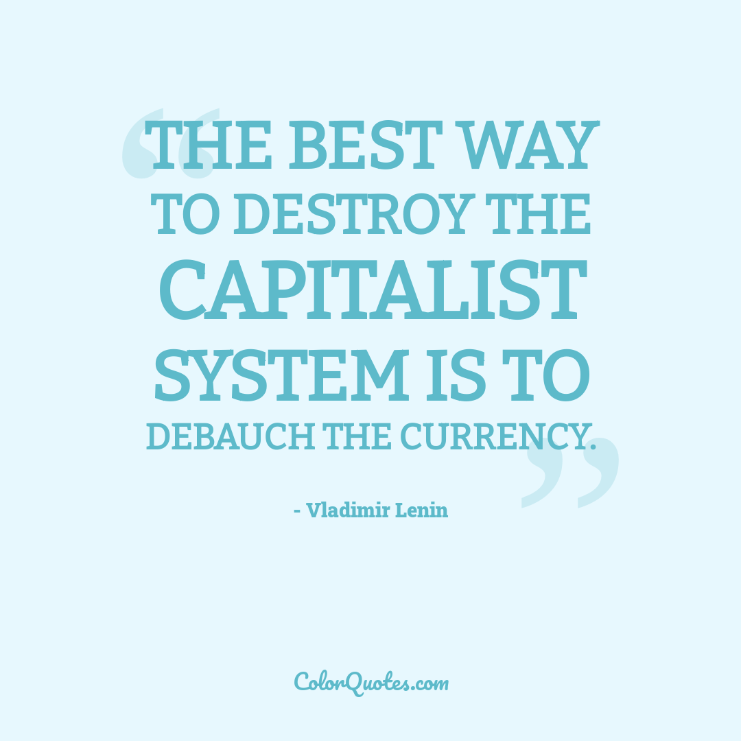 The best way to destroy the capitalist system is to debauch the currency.