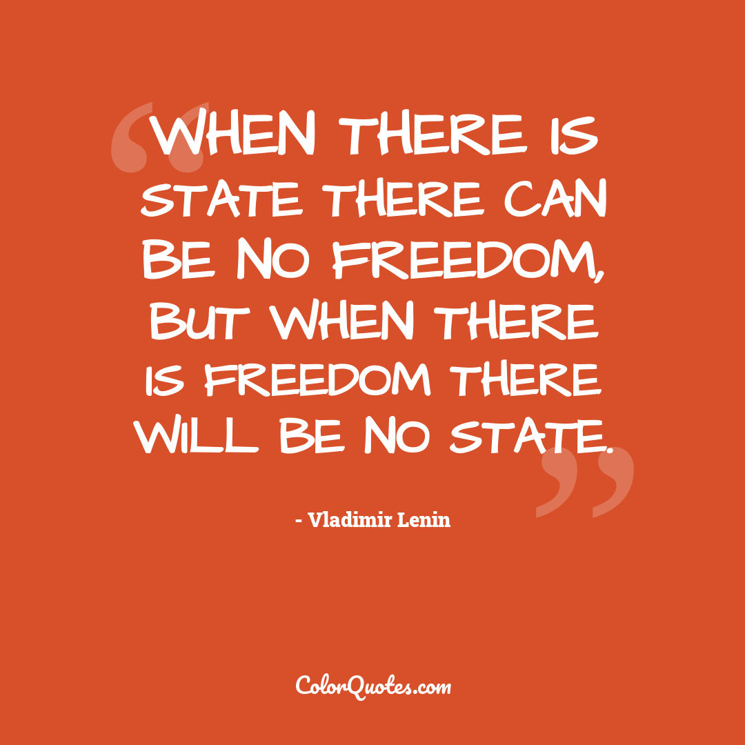 When there is state there can be no freedom, but when there is freedom there will be no state.