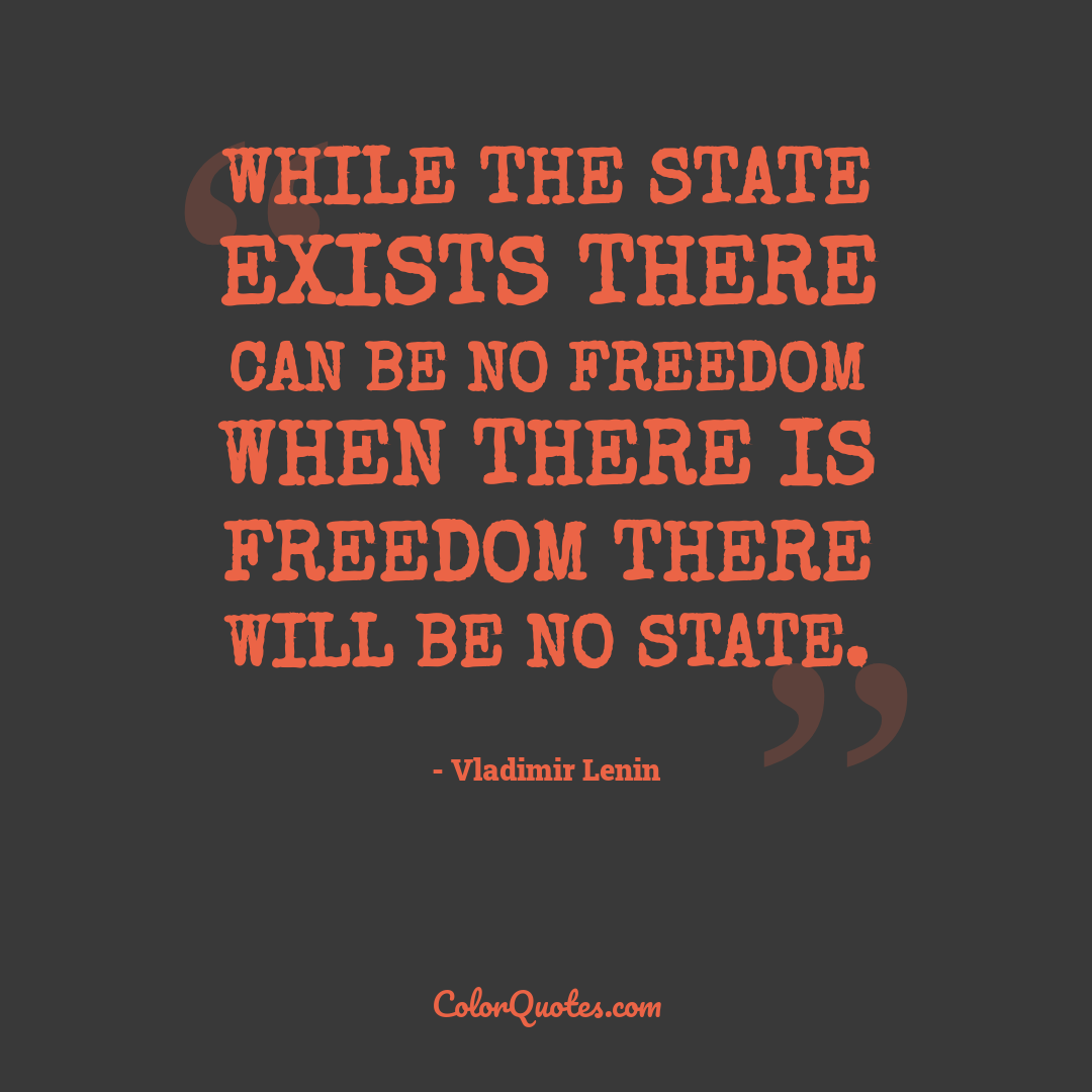 While the State exists there can be no freedom when there is freedom there will be no State.