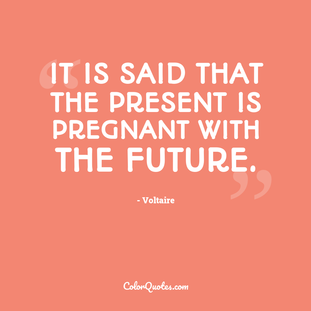 It is said that the present is pregnant with the future.