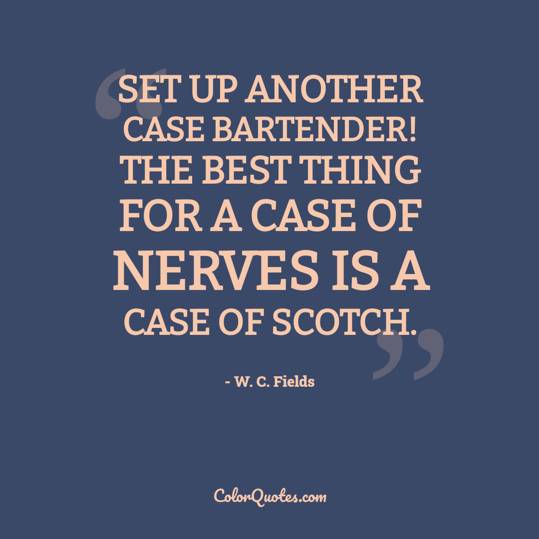 Set up another case bartender! The best thing for a case of nerves is a case of Scotch.