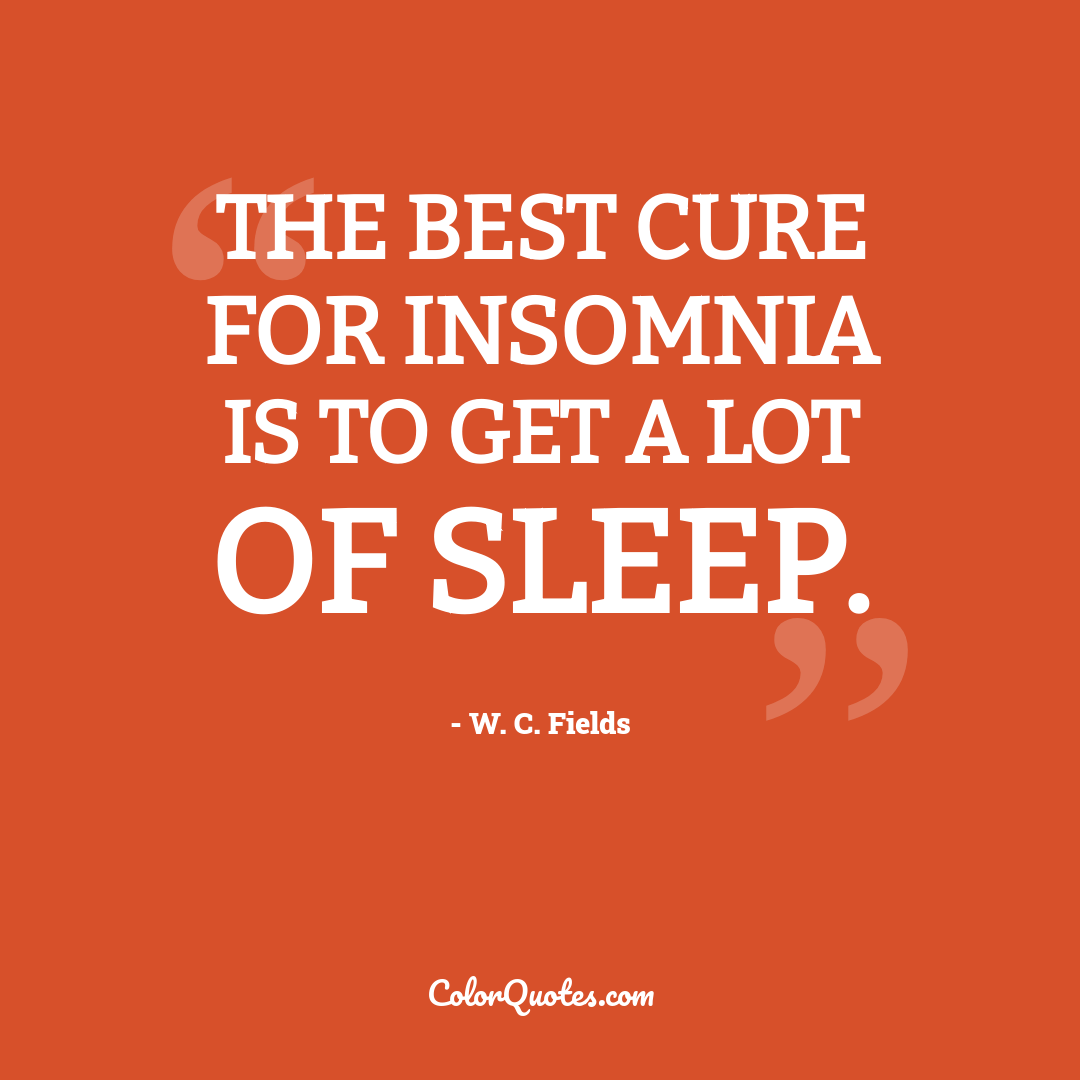 The best cure for insomnia is to get a lot of sleep.