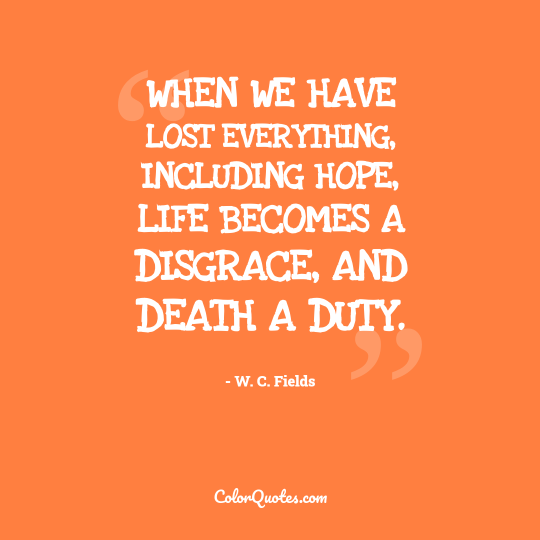 When we have lost everything, including hope, life becomes a disgrace, and death a duty.