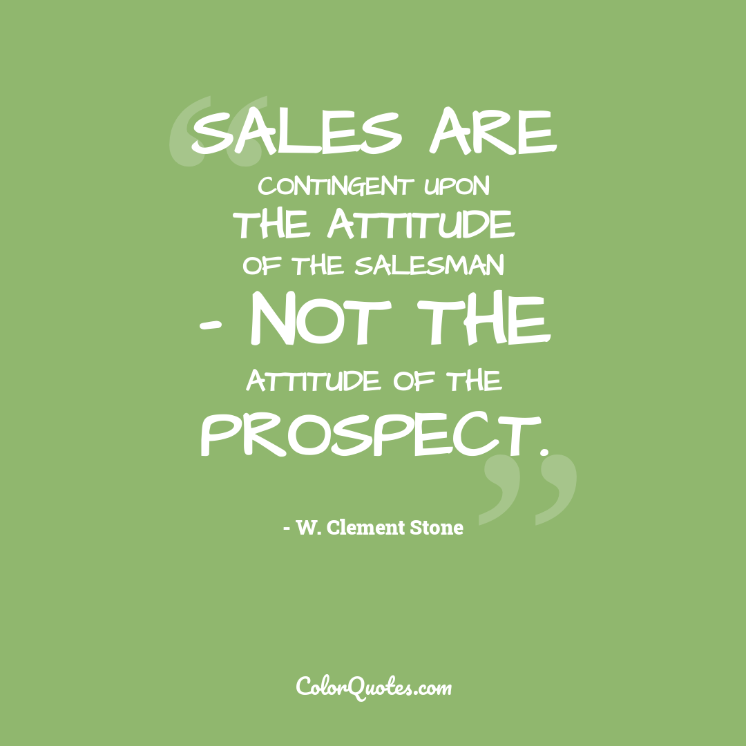 Sales are contingent upon the attitude of the salesman - not the attitude of the prospect.