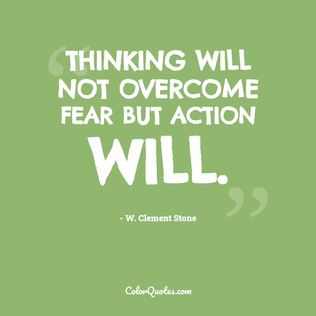 Thinking will not overcome fear but action will.