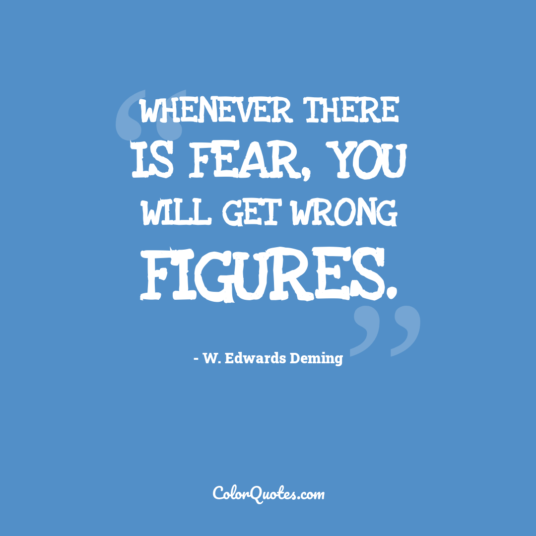 Whenever there is fear, you will get wrong figures.
