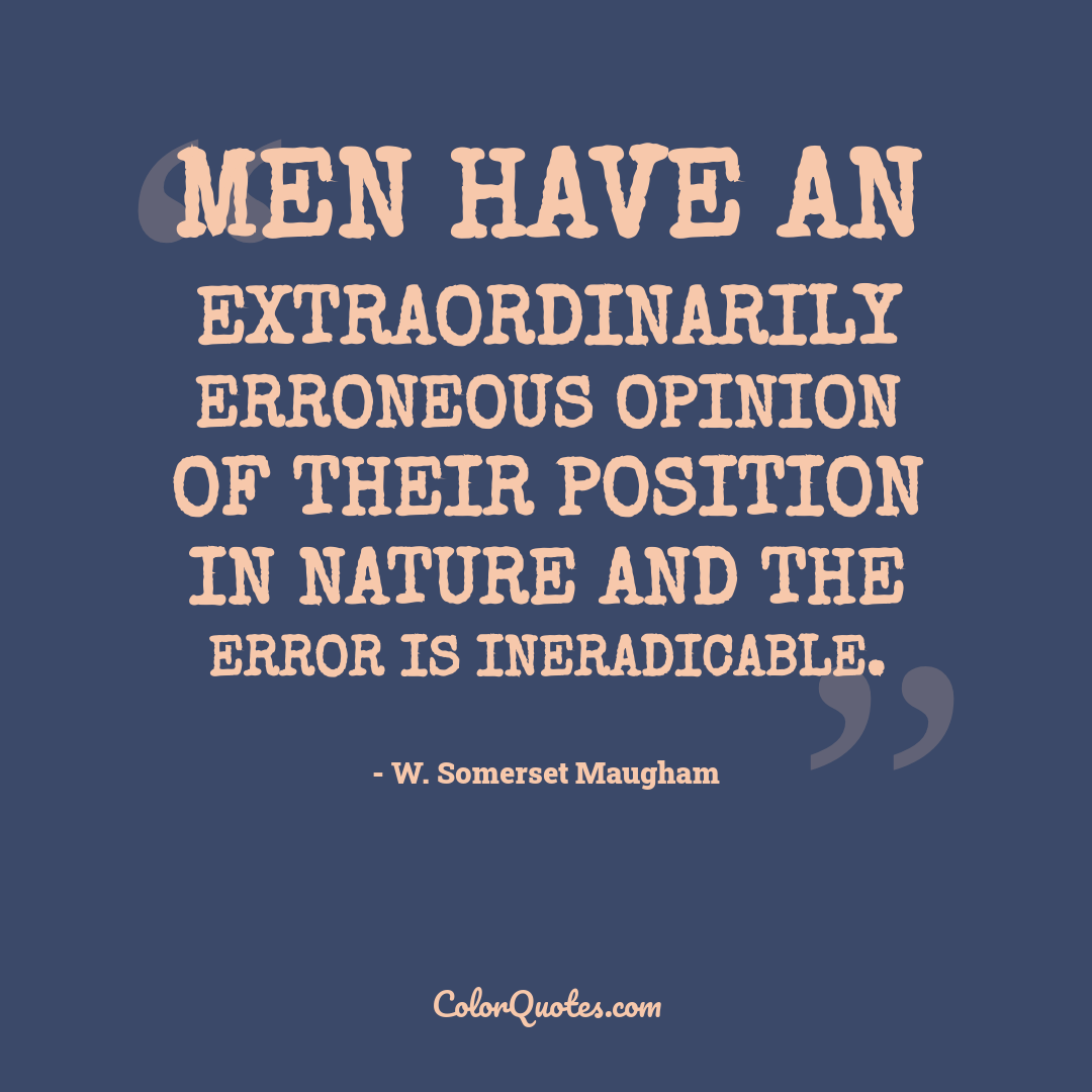 Men have an extraordinarily erroneous opinion of their position in nature and the error is ineradicable.