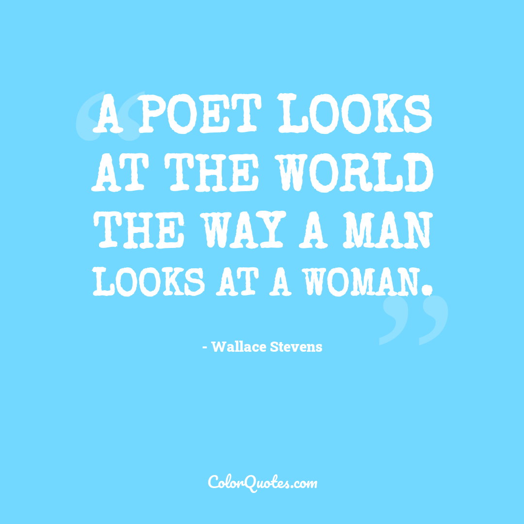 A poet looks at the world the way a man looks at a woman. by Wallace Stevens