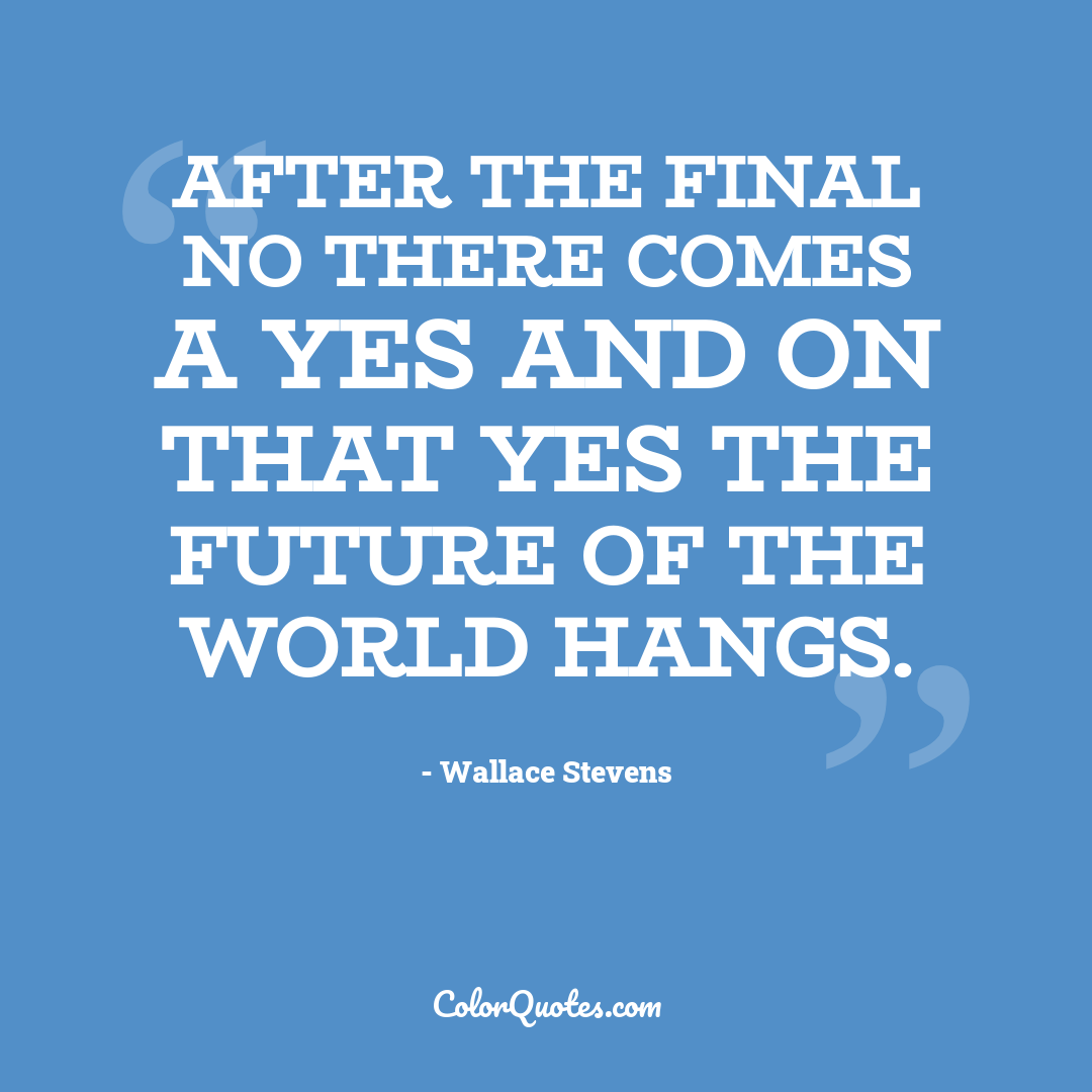 After the final no there comes a yes and on that yes the future of the world hangs. by Wallace Stevens