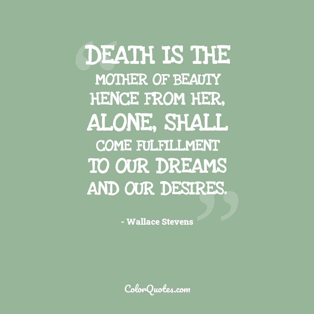 Death is the mother of Beauty hence from her, alone, shall come fulfillment to our dreams and our desires. by Wallace Stevens
