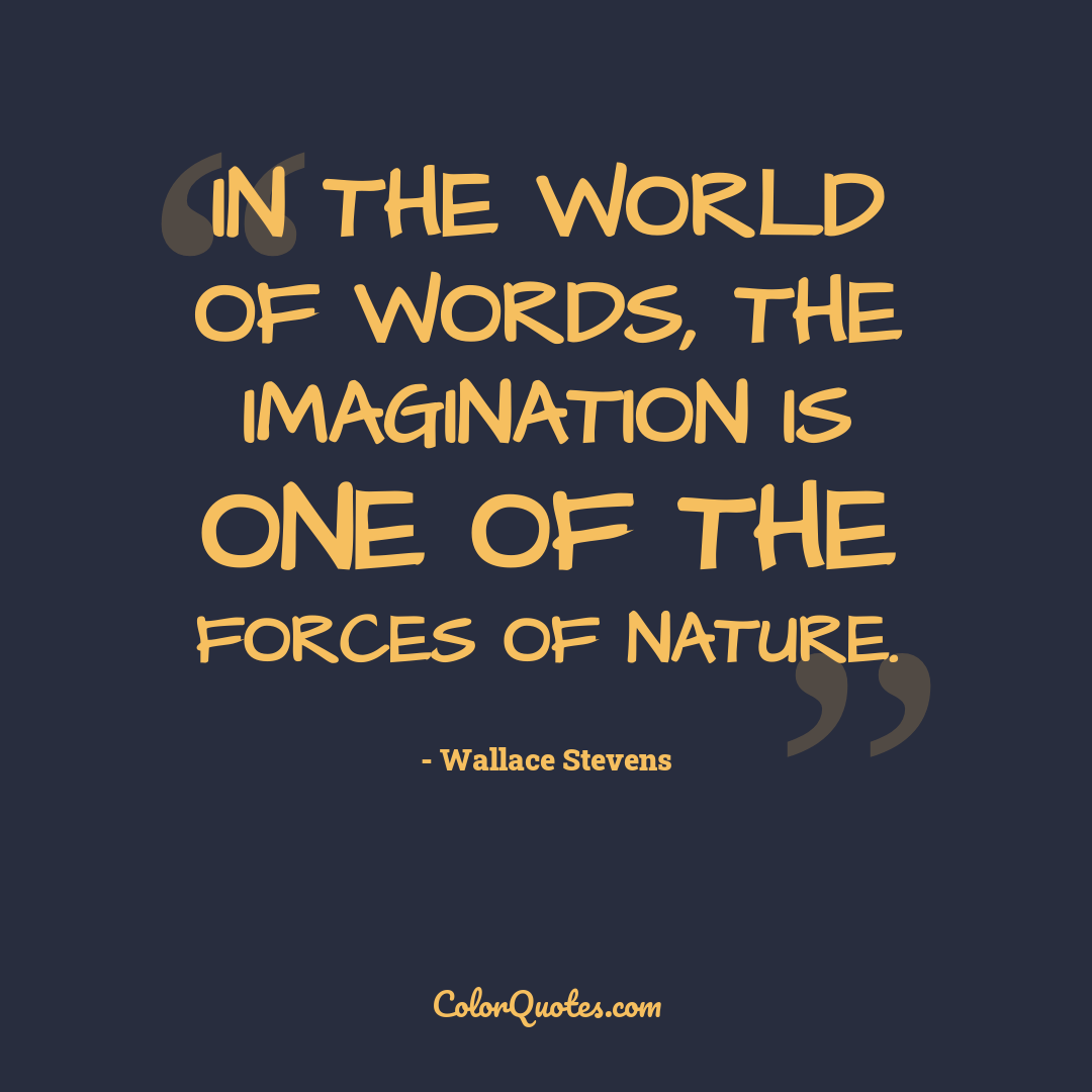 In the world of words, the imagination is one of the forces of nature. by Wallace Stevens