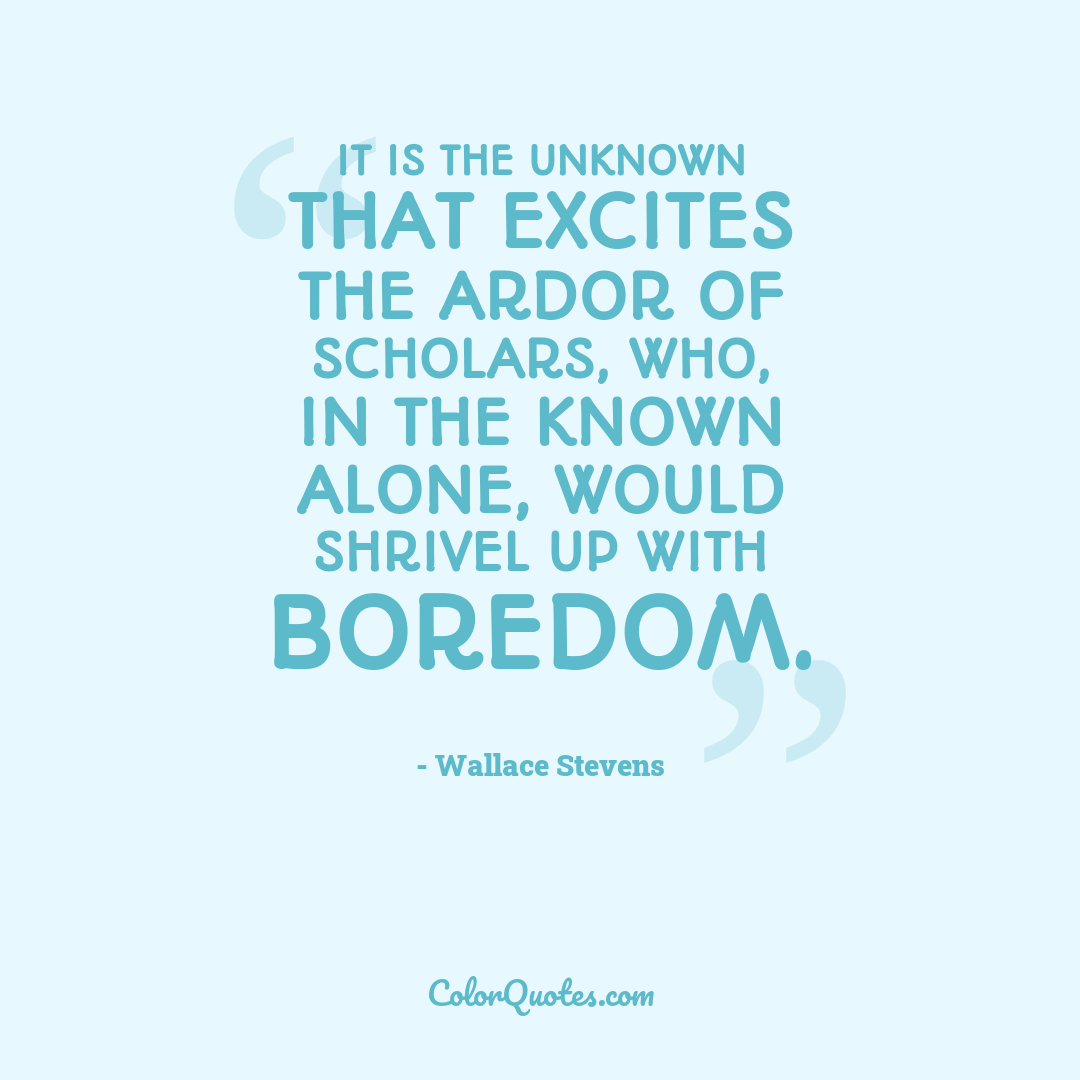 It is the unknown that excites the ardor of scholars, who, in the known alone, would shrivel up with boredom. by Wallace Stevens