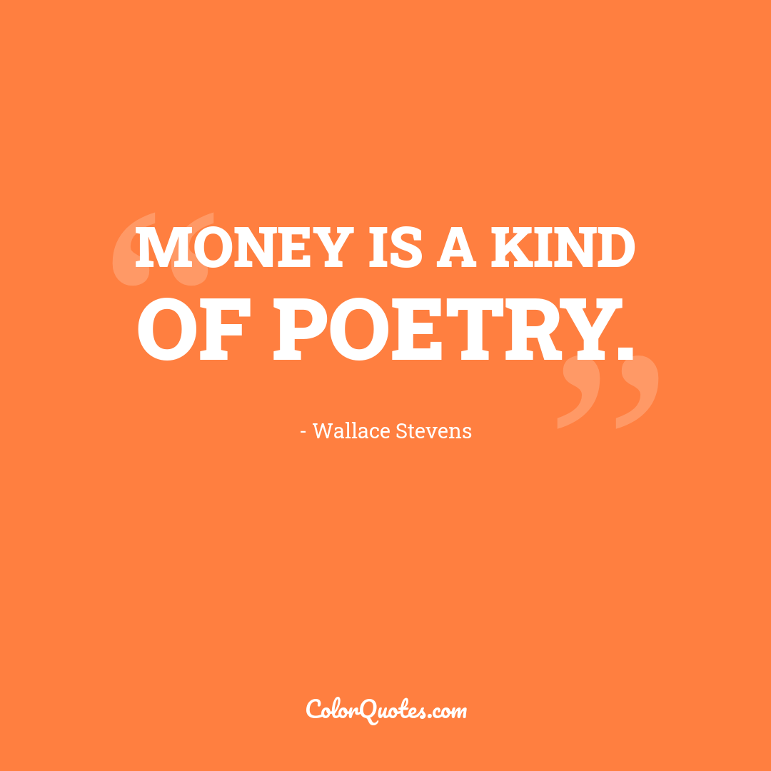 Money is a kind of poetry. by Wallace Stevens