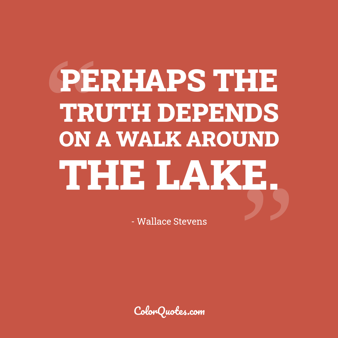 Perhaps the truth depends on a walk around the lake. by Wallace Stevens
