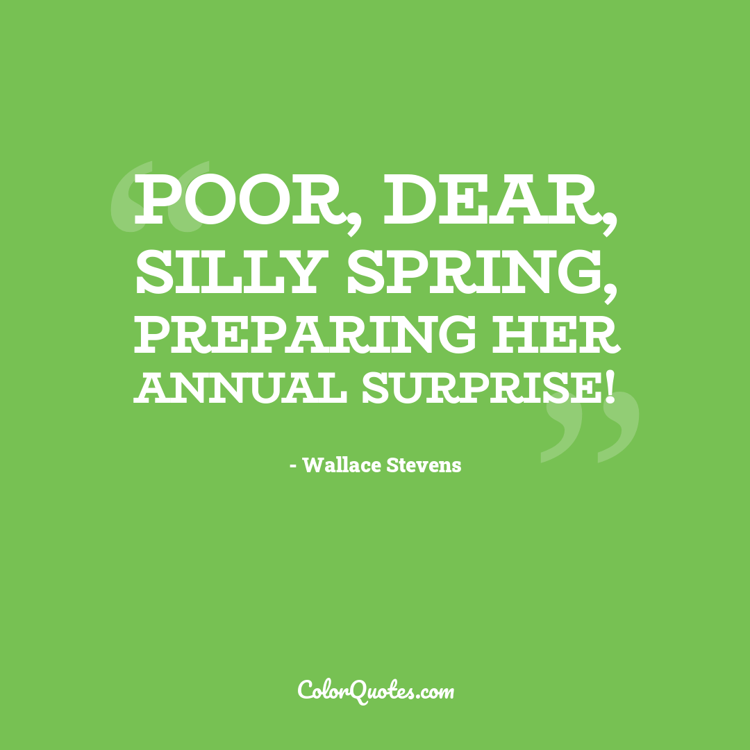 Poor, dear, silly Spring, preparing her annual surprise! by Wallace Stevens