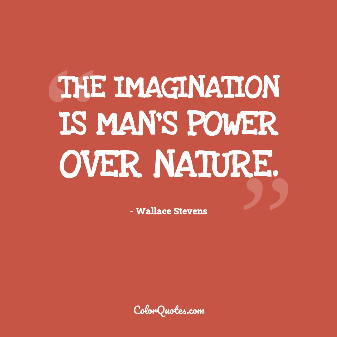 The imagination is man's power over nature. by Wallace Stevens