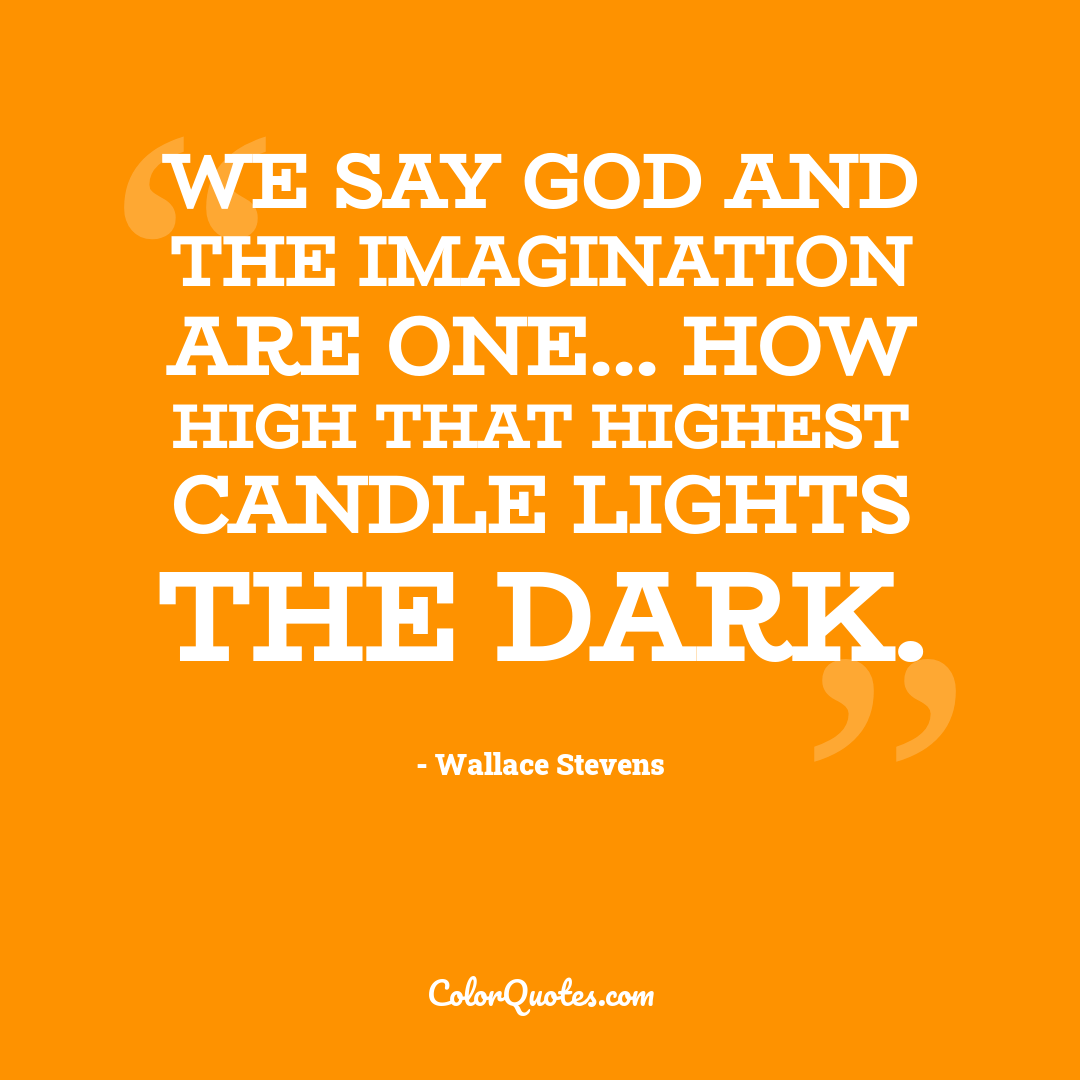 We say God and the imagination are one... How high that highest candle lights the dark. by Wallace Stevens