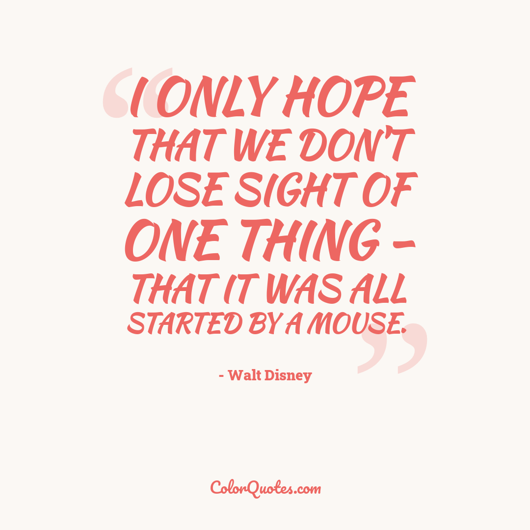 I only hope that we don't lose sight of one thing - that it was all started by a mouse.