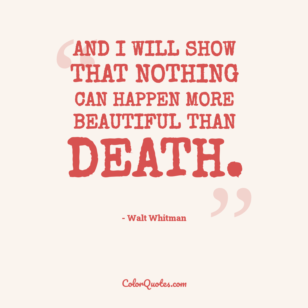 And I will show that nothing can happen more beautiful than death.
