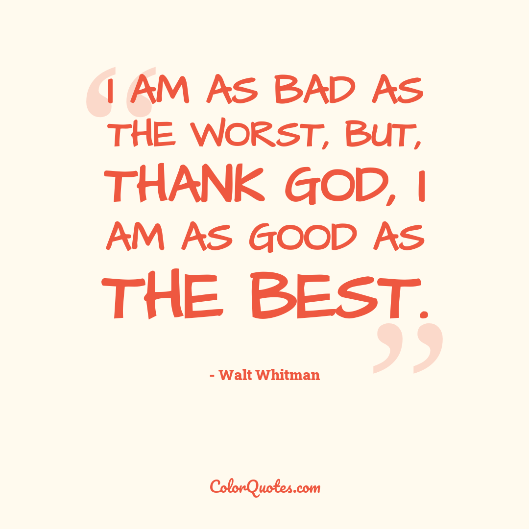 I am as bad as the worst, but, thank God, I am as good as the best.
