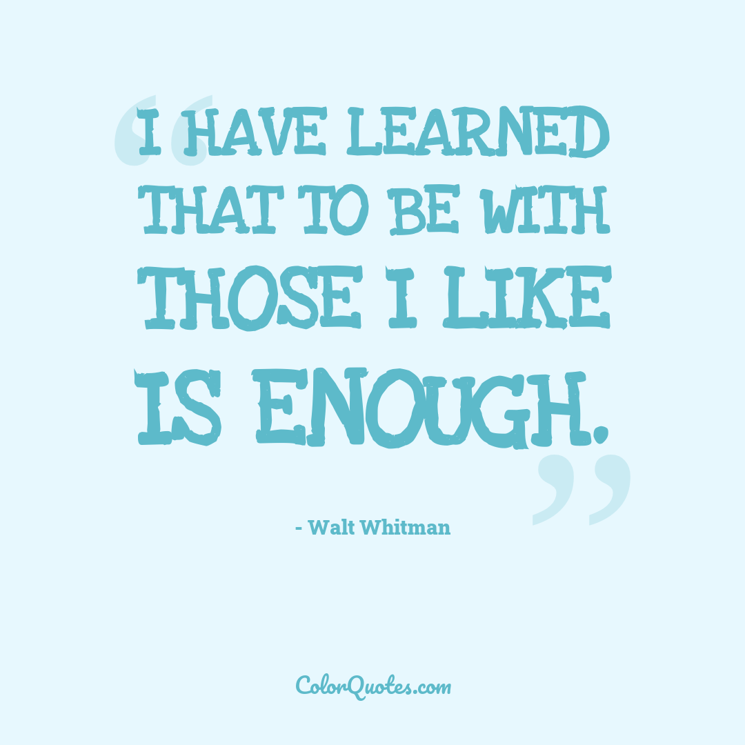 I have learned that to be with those I like is enough.