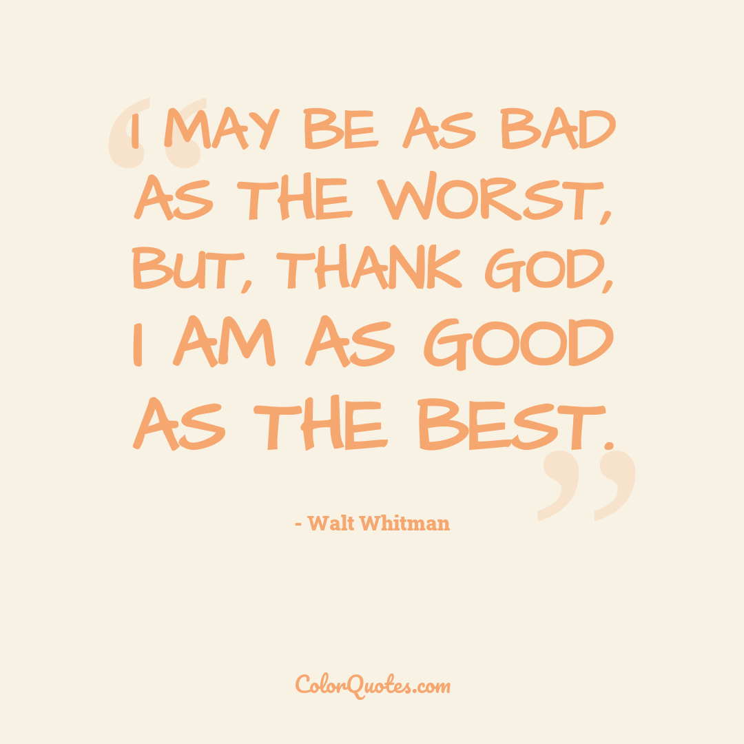 I may be as bad as the worst, but, thank God, I am as good as the best.