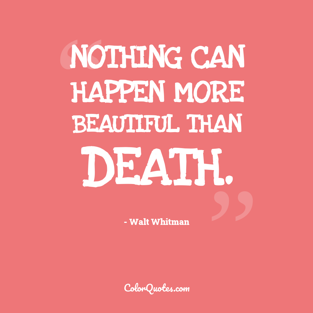 Nothing can happen more beautiful than death.
