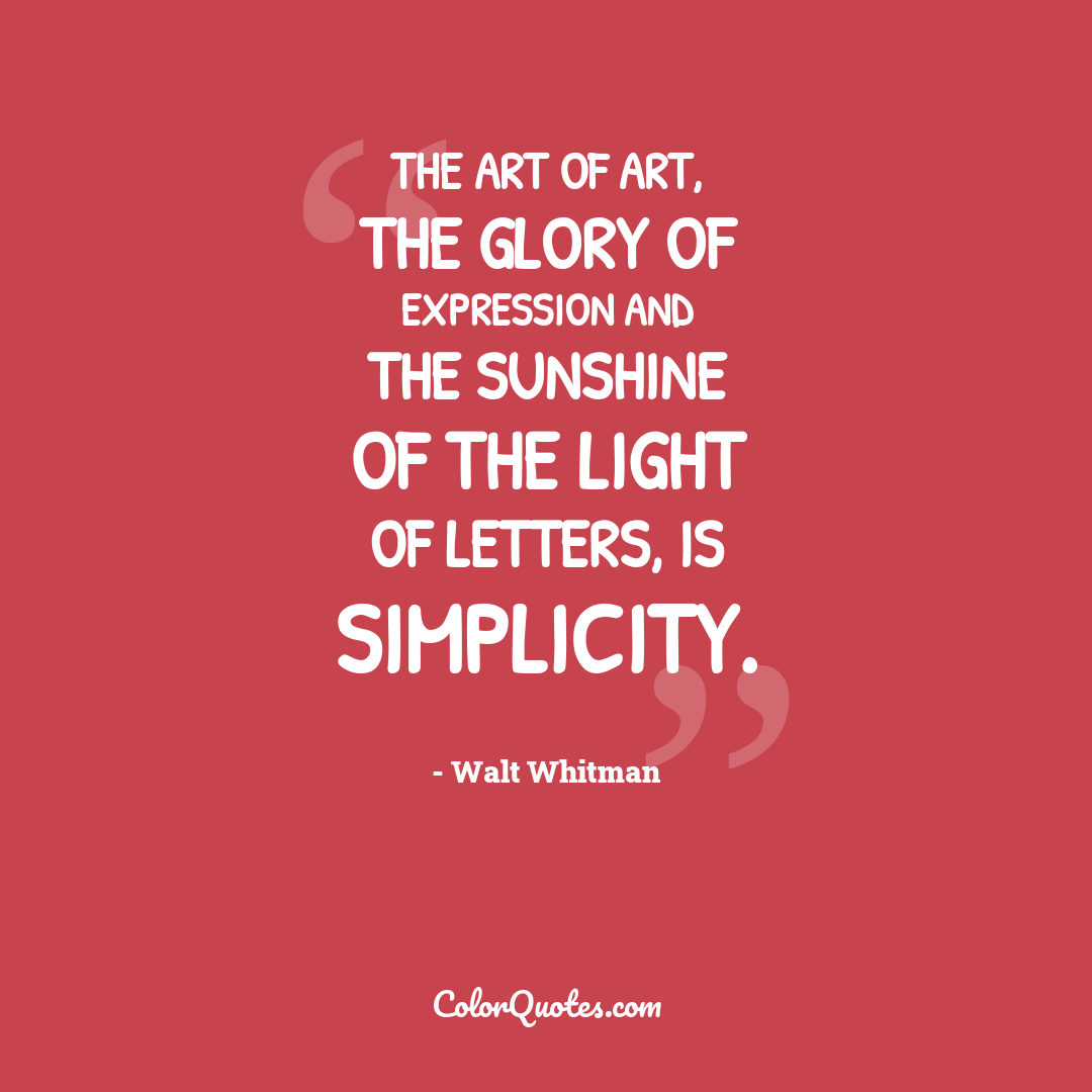 The art of art, the glory of expression and the sunshine of the light of letters, is simplicity.