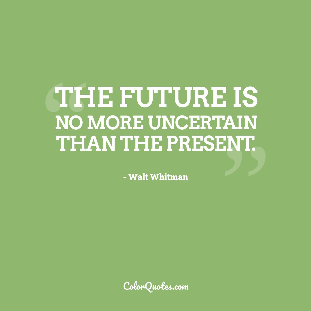 The future is no more uncertain than the present.