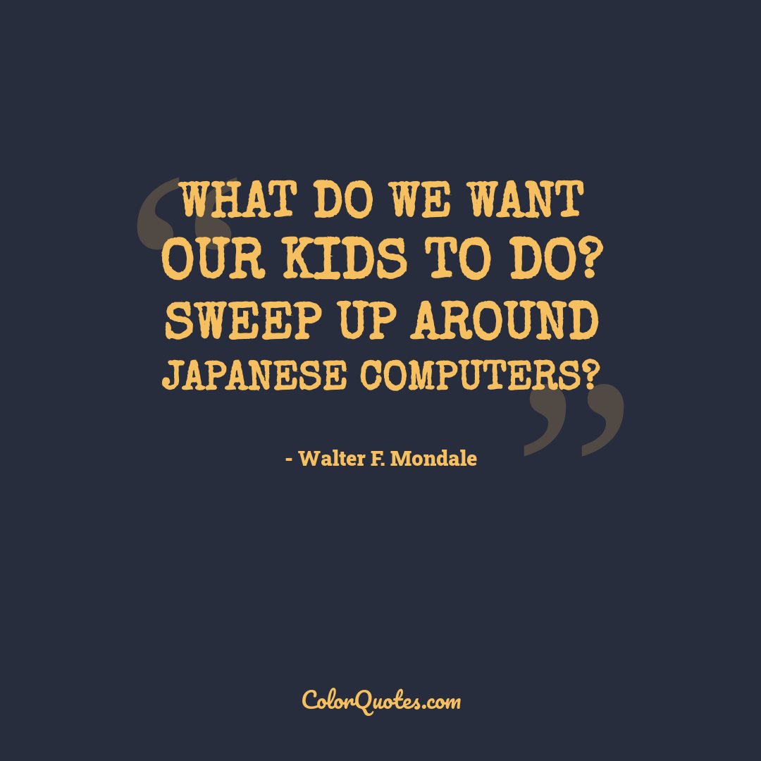 What do we want our kids to do? Sweep up around Japanese computers?
