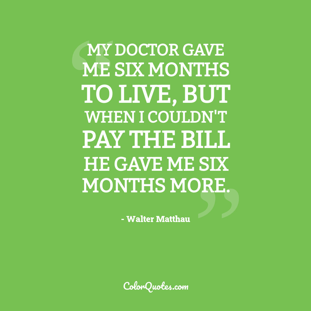 My doctor gave me six months to live, but when I couldn't pay the bill he gave me six months more. by Walter Matthau