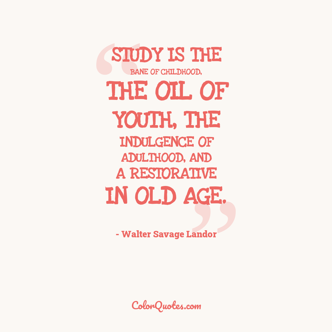 Study is the bane of childhood, the oil of youth, the indulgence of adulthood, and a restorative in old age.