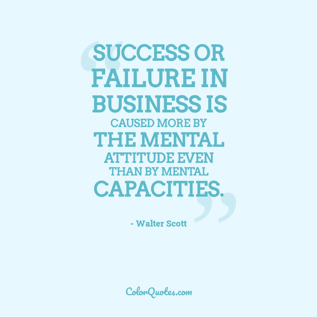 Success or failure in business is caused more by the mental attitude even than by mental capacities.